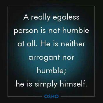 """""""A valóban ego nélküli személy egyáltalán nem alázatos. Nem öntelt, és nem is alázatos; egyszerűen.."""